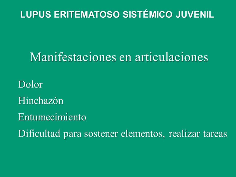 Manifestaciones en articulaciones DolorHinchazónEntumecimiento Dificultad para sostener elementos, realizar tareas LUPUS ERITEMATOSO SISTÉMICO JUVENIL