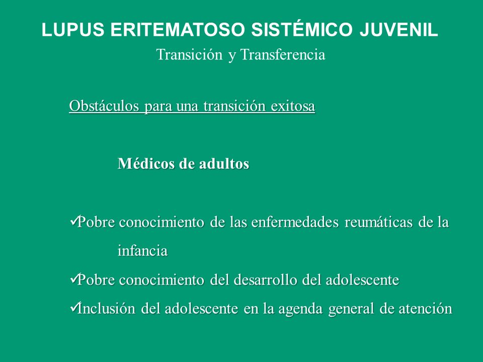 Transición y Transferencia Obstáculos para una transición exitosa Médicos de adultos Pobre conocimiento de las enfermedades reumáticas de la infancia