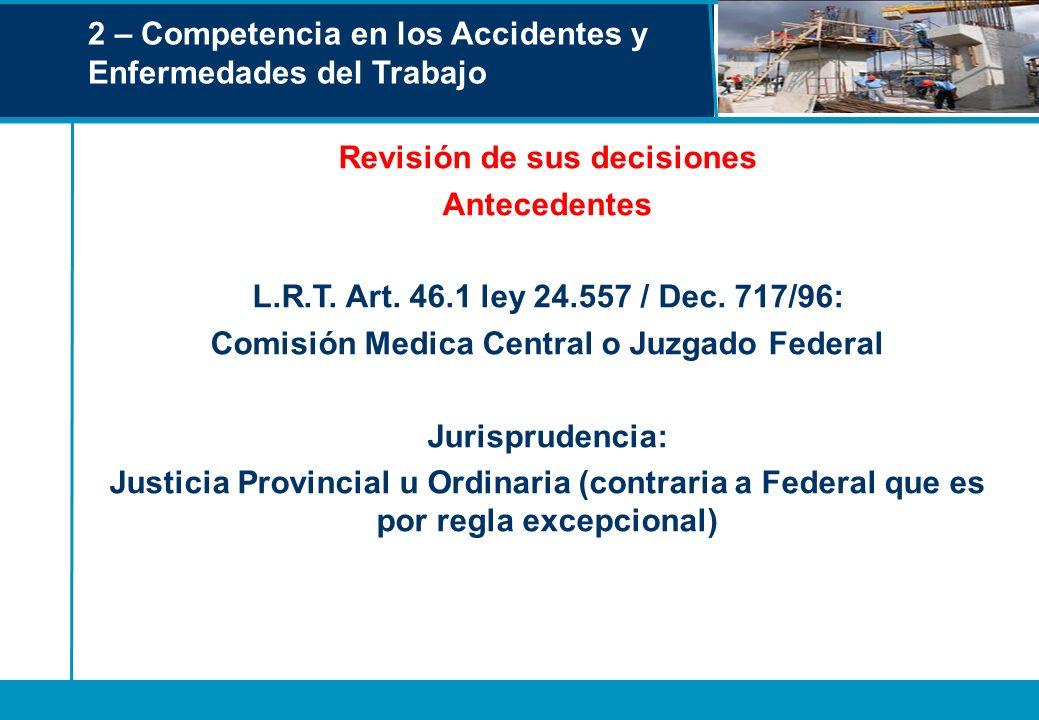 2 – Competencia en los Accidentes y Enfermedades del Trabajo Revisión de sus decisiones Antecedentes L.R.T. Art. 46.1 ley 24.557 / Dec. 717/96: Comisi