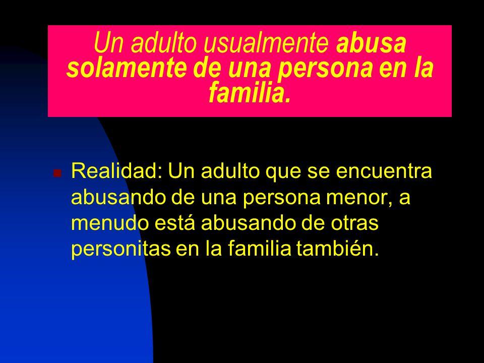 Un adulto usualmente abusa solamente de una persona en la familia. Realidad: Un adulto que se encuentra abusando de una persona menor, a menudo está a