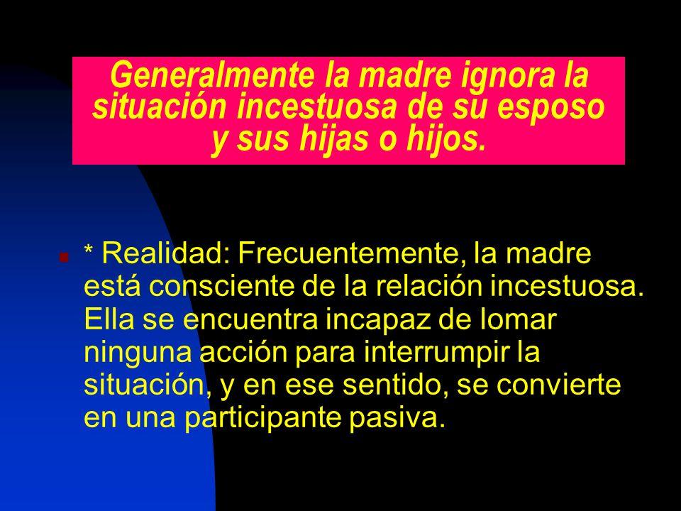 Generalmente la madre ignora la situación incestuosa de su esposo y sus hijas o hijos. * Realidad: Frecuentemente, la madre está consciente de la rela