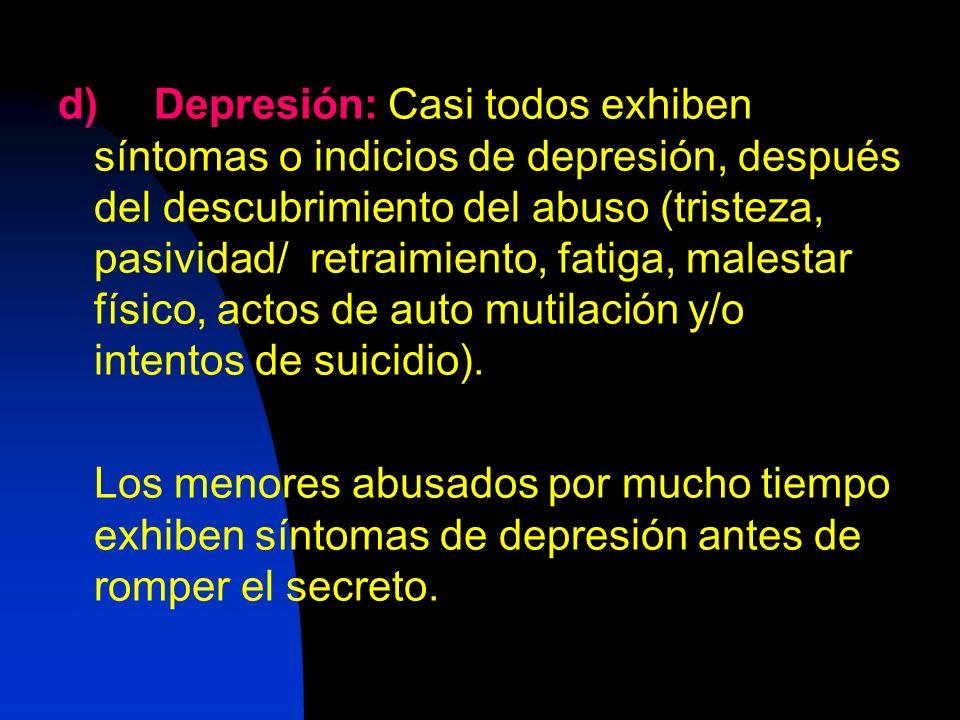 d)Depresión: Casi todos exhiben síntomas o indicios de depresión, después del descubrimiento del abuso (tristeza, pasividad/ retraimiento, fatiga, mal