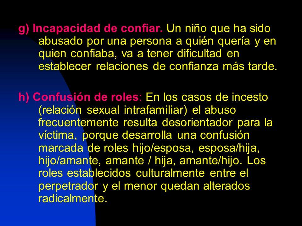 g) Incapacidad de confiar. Un niño que ha sido abusado por una persona a quién quería y en quien confiaba, va a tener dificultad en establecer relacio