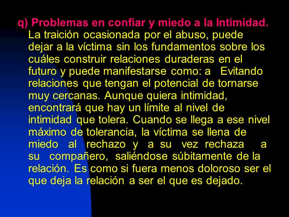 q) Problemas en confiar y miedo a la Intimidad. La traición ocasionada por el abuso, puede dejar a la víctima sin los fundamentos sobre los cuáles con
