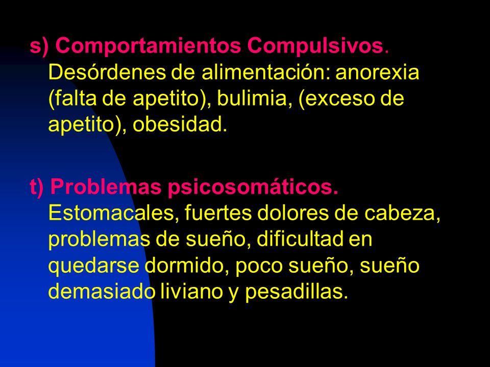 s) Comportamientos Compulsivos. Desórdenes de alimentación: anorexia (falta de apetito), bulimia, (exceso de apetito), obesidad. t) Problemas psicosom