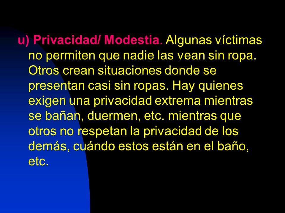 u) Privacidad/ Modestia. Algunas víctimas no permiten que nadie las vean sin ropa. Otros crean situaciones donde se presentan casi sin ropas. Hay quie