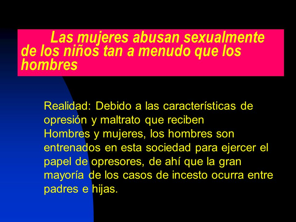 Las mujeres abusan sexualmente de los niños tan a menudo que los hombres Realidad: Debido a las características de opresión y maltrato que reciben Hom