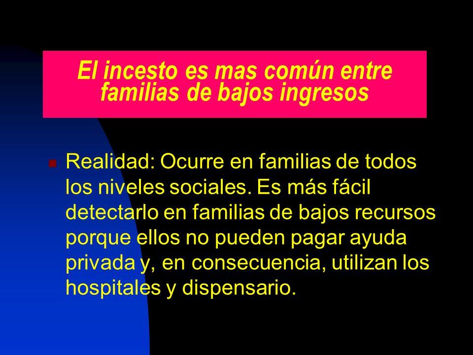 El incesto es mas común entre familias de bajos ingresos Realidad: Ocurre en familias de todos los niveles sociales. Es más fácil detectarlo en famili