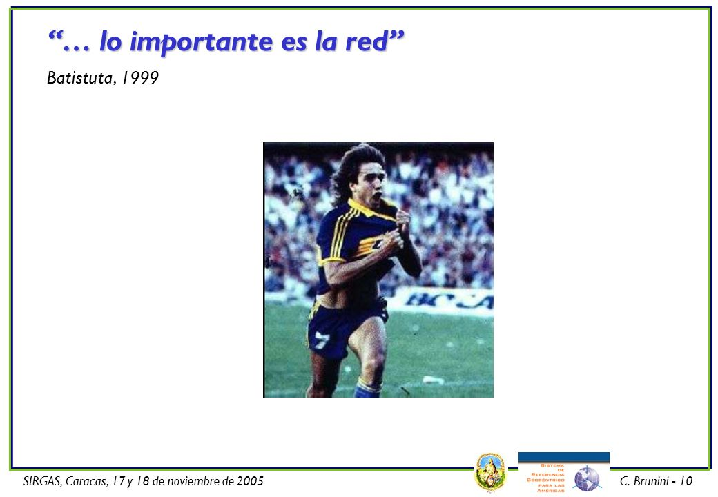 SIRGAS, Caracas, 17 y 18 de noviembre de 2005C. Brunini - 10 … lo importante es la red Batistuta, 1999