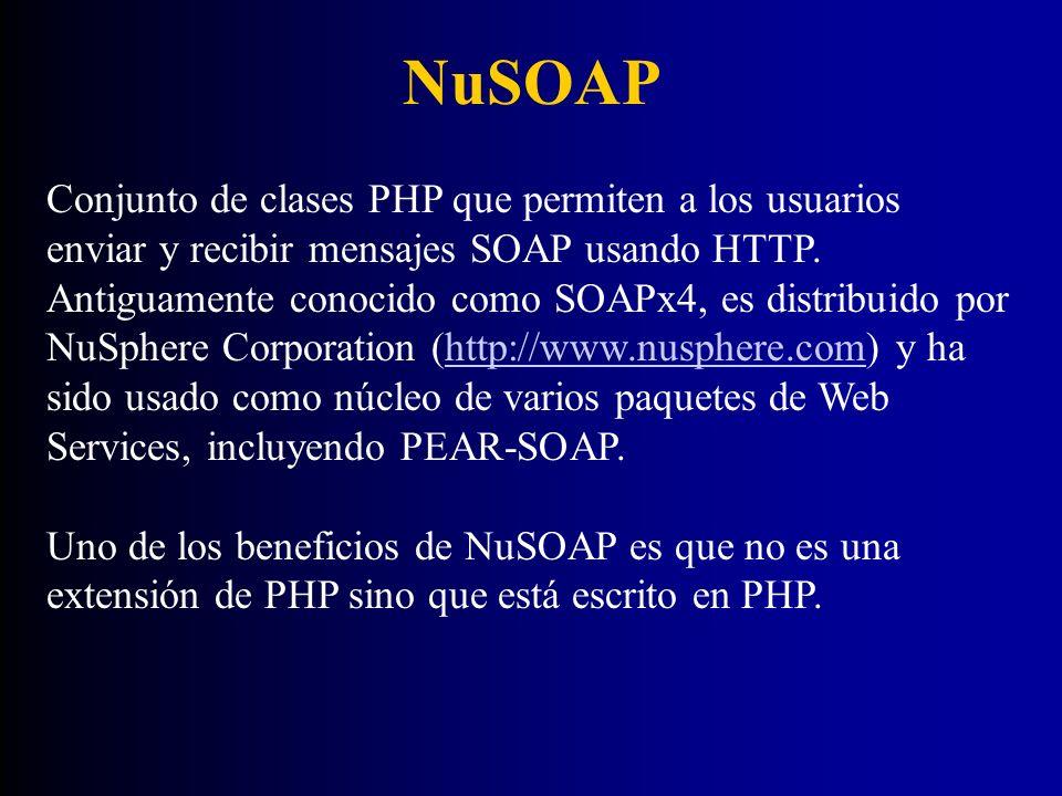 NuSOAP Conjunto de clases PHP que permiten a los usuarios enviar y recibir mensajes SOAP usando HTTP. Antiguamente conocido como SOAPx4, es distribuid