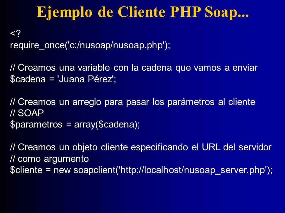 Ejemplo de Cliente PHP Soap... <? require_once('c:/nusoap/nusoap.php'); // Creamos una variable con la cadena que vamos a enviar $cadena = 'Juana Pére