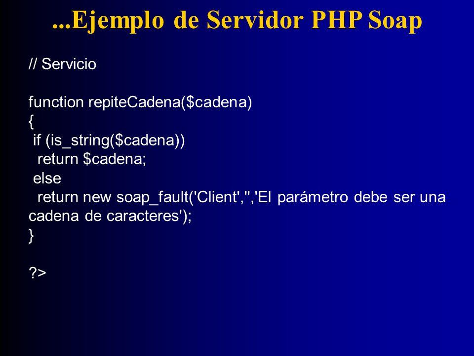 ...Ejemplo de Servidor PHP Soap // Servicio function repiteCadena($cadena) { if (is_string($cadena)) return $cadena; else return new soap_fault('Clien