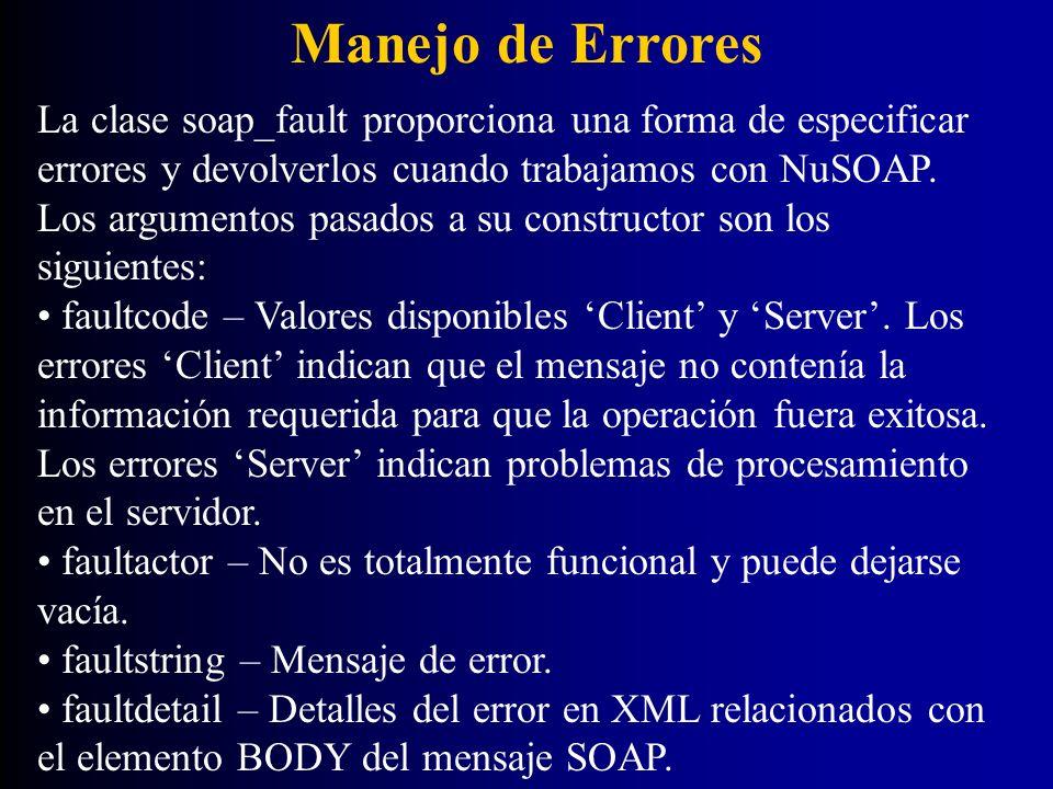 Manejo de Errores La clase soap_fault proporciona una forma de especificar errores y devolverlos cuando trabajamos con NuSOAP. Los argumentos pasados