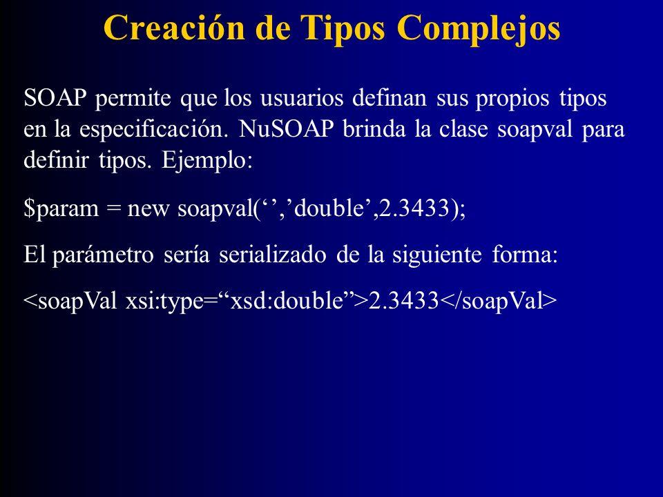 Creación de Tipos Complejos SOAP permite que los usuarios definan sus propios tipos en la especificación. NuSOAP brinda la clase soapval para definir