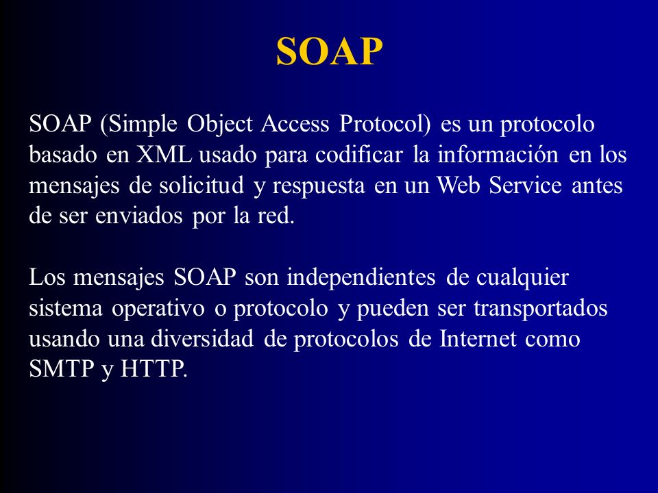 SOAP SOAP (Simple Object Access Protocol) es un protocolo basado en XML usado para codificar la información en los mensajes de solicitud y respuesta e
