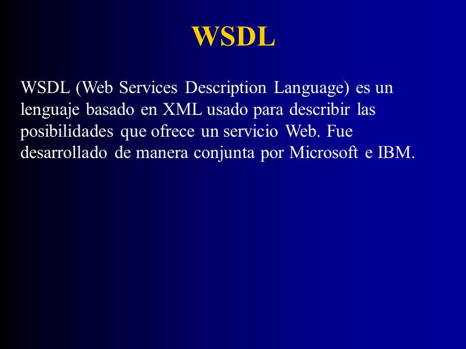WSDL WSDL (Web Services Description Language) es un lenguaje basado en XML usado para describir las posibilidades que ofrece un servicio Web. Fue desa