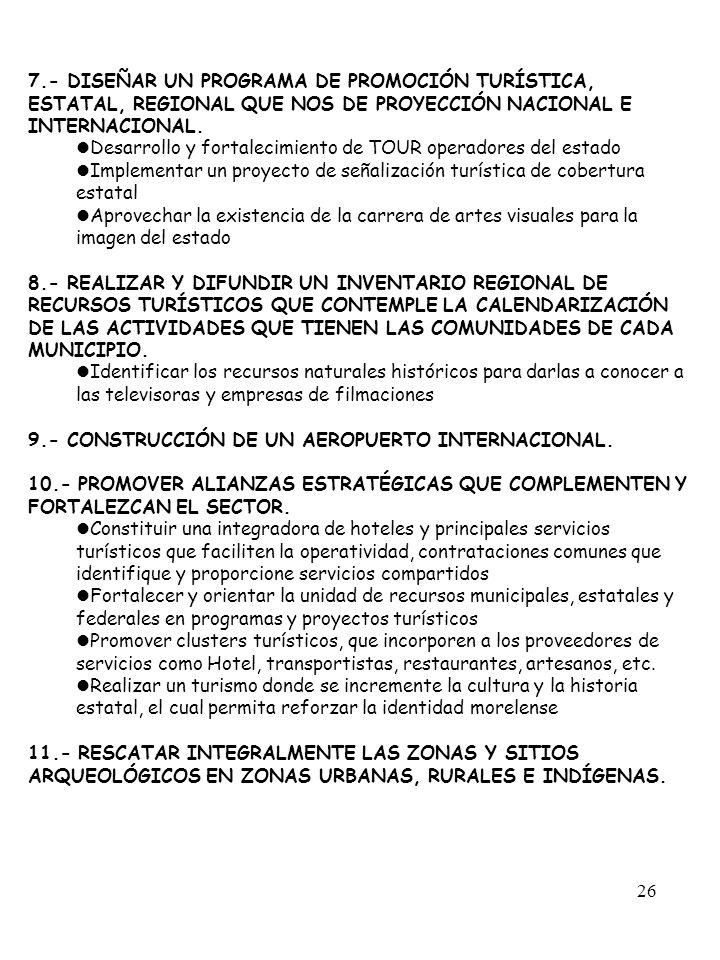 26 7.- DISEÑAR UN PROGRAMA DE PROMOCIÓN TURÍSTICA, ESTATAL, REGIONAL QUE NOS DE PROYECCIÓN NACIONAL E INTERNACIONAL. Desarrollo y fortalecimiento de T