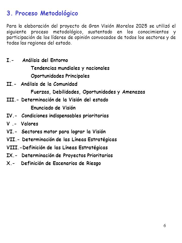 6 3. Proceso Metodológico Para la elaboración del proyecto de Gran Visión Morelos 2025 se utilizó el siguiente proceso metodológico, sustentado en los