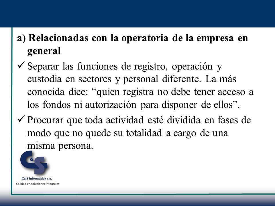 a) Relacionadas con la operatoria de la empresa en general Separar las funciones de registro, operación y custodia en sectores y personal diferente. L