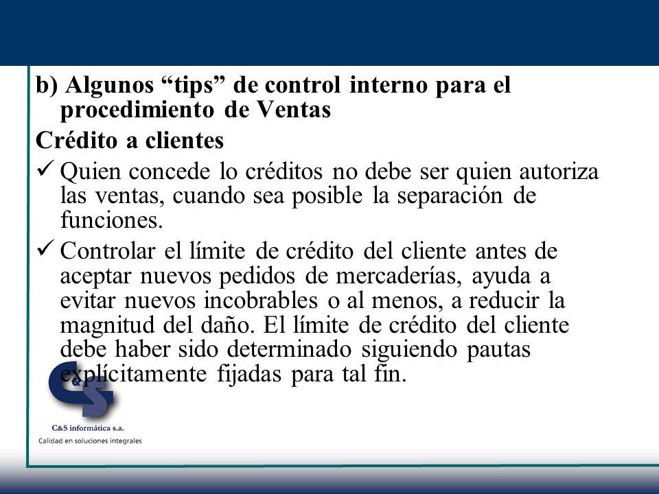 b) Algunos tips de control interno para el procedimiento de Ventas Crédito a clientes Quien concede lo créditos no debe ser quien autoriza las ventas,
