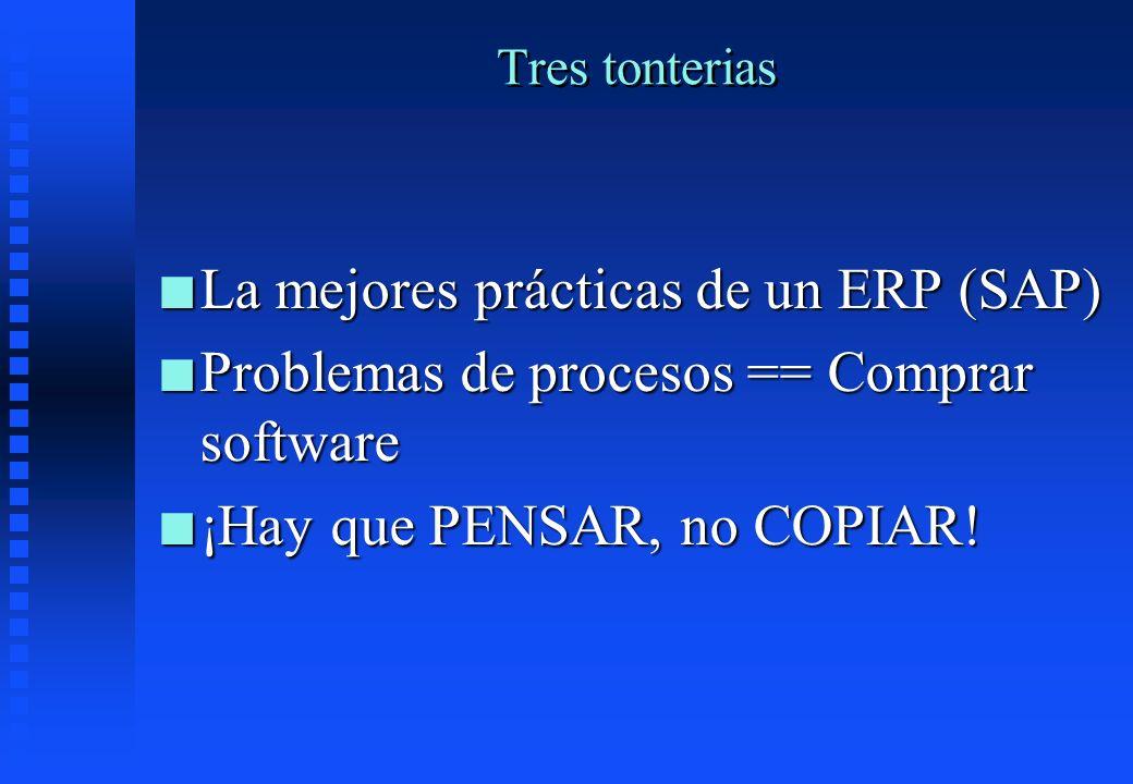 Tres tonterias n La mejores prácticas de un ERP (SAP) n Problemas de procesos == Comprar software n ¡Hay que PENSAR, no COPIAR!