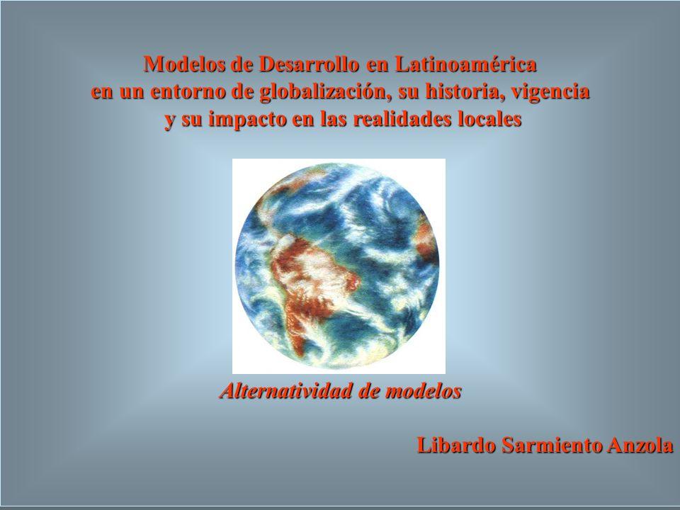 Modelos de Desarrollo en Latinoamérica en un entorno de globalización, su historia, vigencia y su impacto en las realidades locales y su impacto en las realidades locales Alternatividad de modelos Libardo Sarmiento Anzola