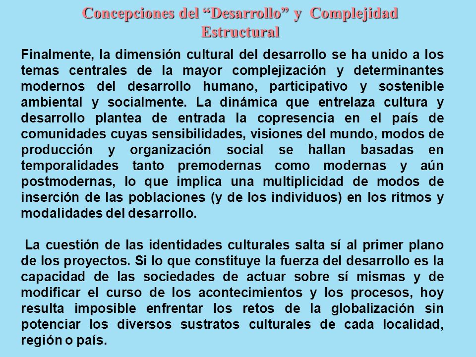 Concepciones del Desarrollo y Complejidad Estructural Finalmente, la dimensión cultural del desarrollo se ha unido a los temas centrales de la mayor complejización y determinantes modernos del desarrollo humano, participativo y sostenible ambiental y socialmente.