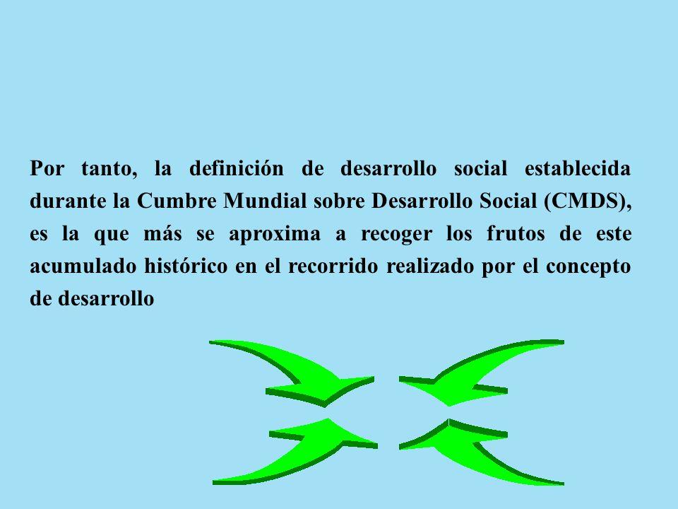 Por tanto, la definición de desarrollo social establecida durante la Cumbre Mundial sobre Desarrollo Social (CMDS), es la que más se aproxima a recoger los frutos de este acumulado histórico en el recorrido realizado por el concepto de desarrollo