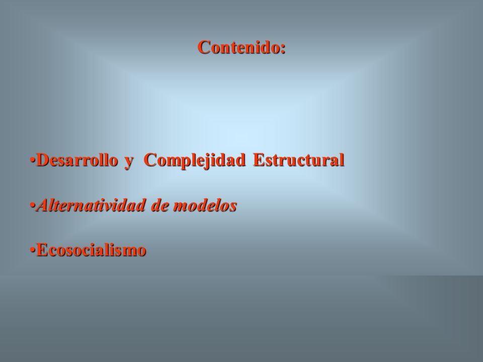 Contenido: Desarrollo y Complejidad EstructuralDesarrollo y Complejidad Estructural Alternatividad de modelosAlternatividad de modelos EcosocialismoEcosocialismo