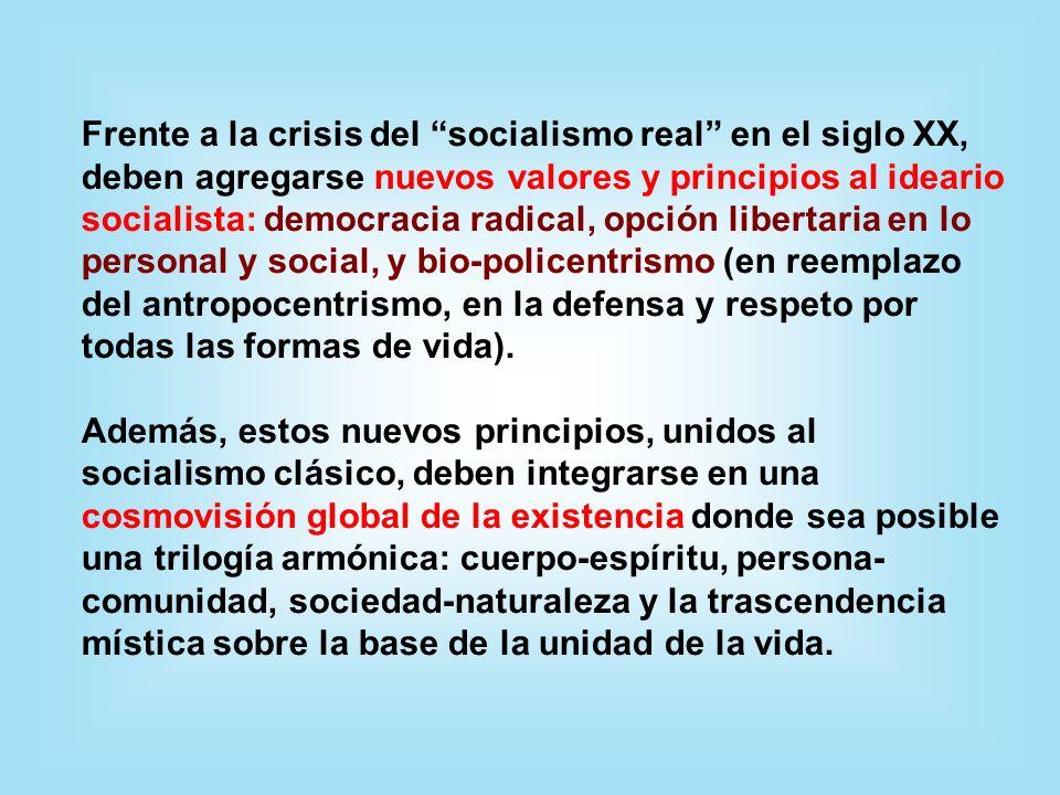 Frente a la crisis del socialismo real en el siglo XX, deben agregarse nuevos valores y principios al ideario socialista: democracia radical, opción libertaria en lo personal y social, y bio-policentrismo (en reemplazo del antropocentrismo, en la defensa y respeto por todas las formas de vida).