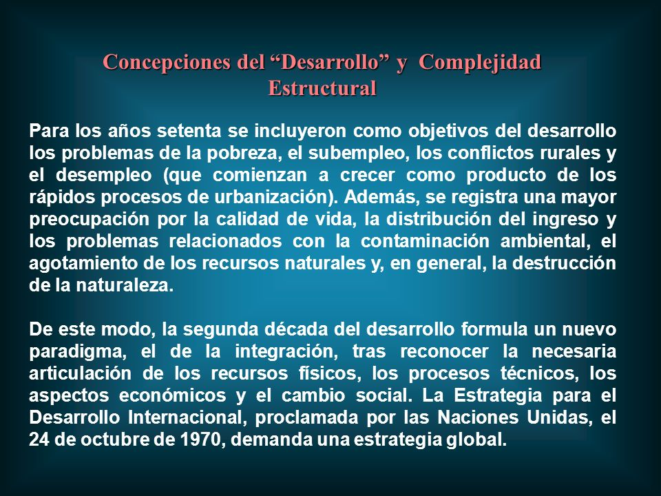 Concepciones del Desarrollo y Complejidad Estructural Para los años setenta se incluyeron como objetivos del desarrollo los problemas de la pobreza, el subempleo, los conflictos rurales y el desempleo (que comienzan a crecer como producto de los rápidos procesos de urbanización).