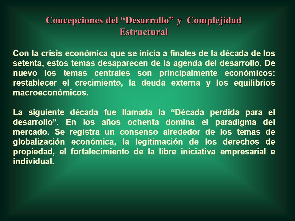 Concepciones del Desarrollo y Complejidad Estructural Con la crisis económica que se inicia a finales de la década de los setenta, estos temas desaparecen de la agenda del desarrollo.