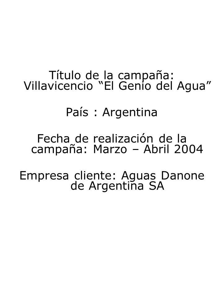 Título de la campaña: Villavicencio El Genio del Agua País : Argentina Fecha de realización de la campaña: Marzo – Abril 2004 Empresa cliente: Aguas D