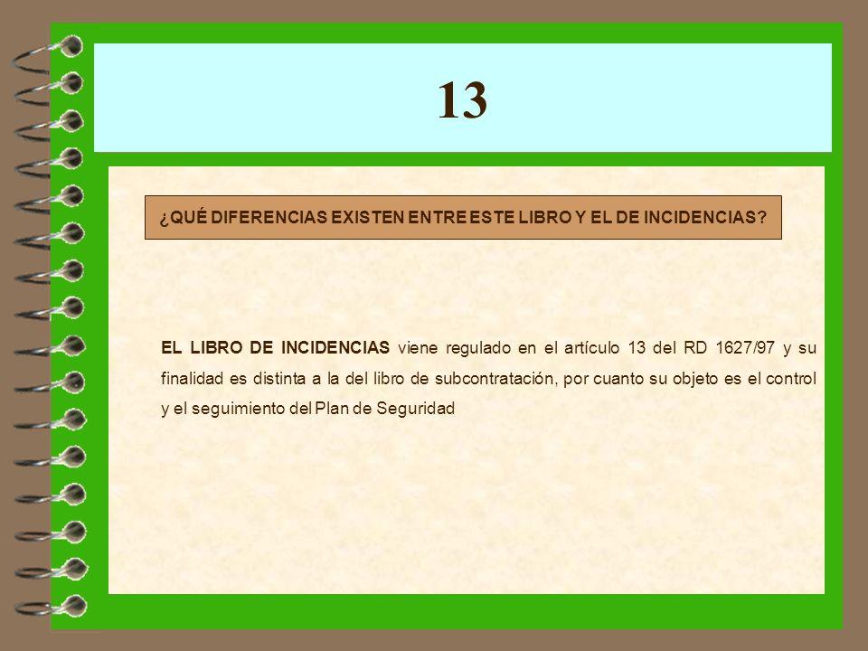 13 EL LIBRO DE INCIDENCIAS viene regulado en el artículo 13 del RD 1627/97 y su finalidad es distinta a la del libro de subcontratación, por cuanto su