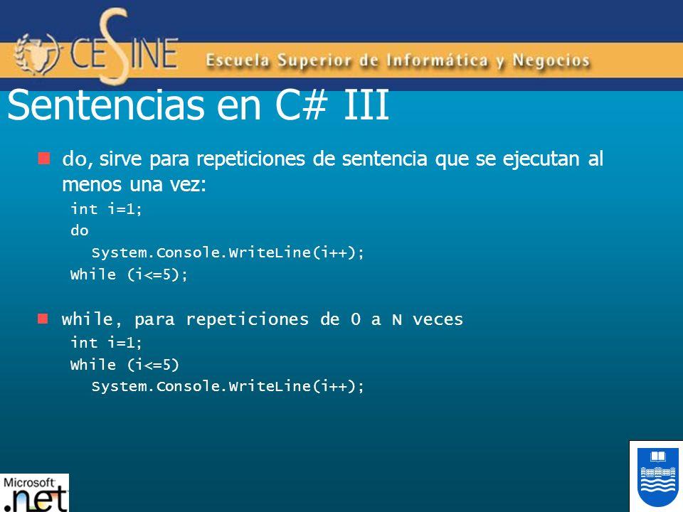 Sentencias en C# III do, sirve para repeticiones de sentencia que se ejecutan al menos una vez: int i=1; do System.Console.WriteLine(i++); While (i<=5