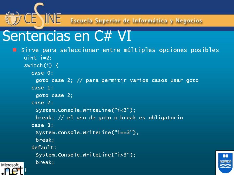 Sentencias en C# VI Sirve para seleccionar entre múltiples opciones posibles uint i=2; switch(i) { case 0: goto case 2; // para permitir varios casos