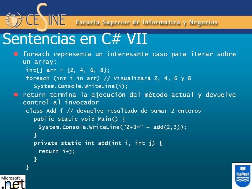 Sentencias en C# VII foreach representa un interesante caso para iterar sobre un array: int[] arr = {2, 4, 6, 8}; foreach (int i in arr) // Visualizar