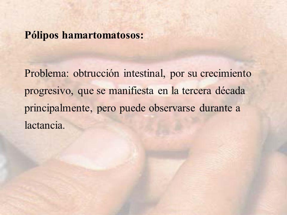 Pólipos hamartomatosos: Problema: obtrucción intestinal, por su crecimiento progresivo, que se manifiesta en la tercera década principalmente, pero pu