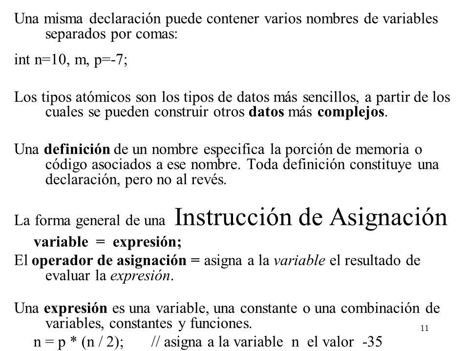 11 Una misma declaración puede contener varios nombres de variables separados por comas: int n=10, m, p=-7; Los tipos atómicos son los tipos de datos
