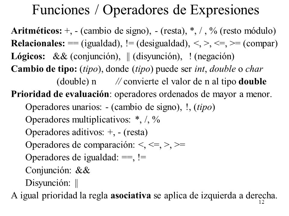 12 Funciones / Operadores de Expresiones Aritméticos: +, - (cambio de signo), - (resta), *, /, % (resto módulo) Relacionales: == (igualdad), != (desig