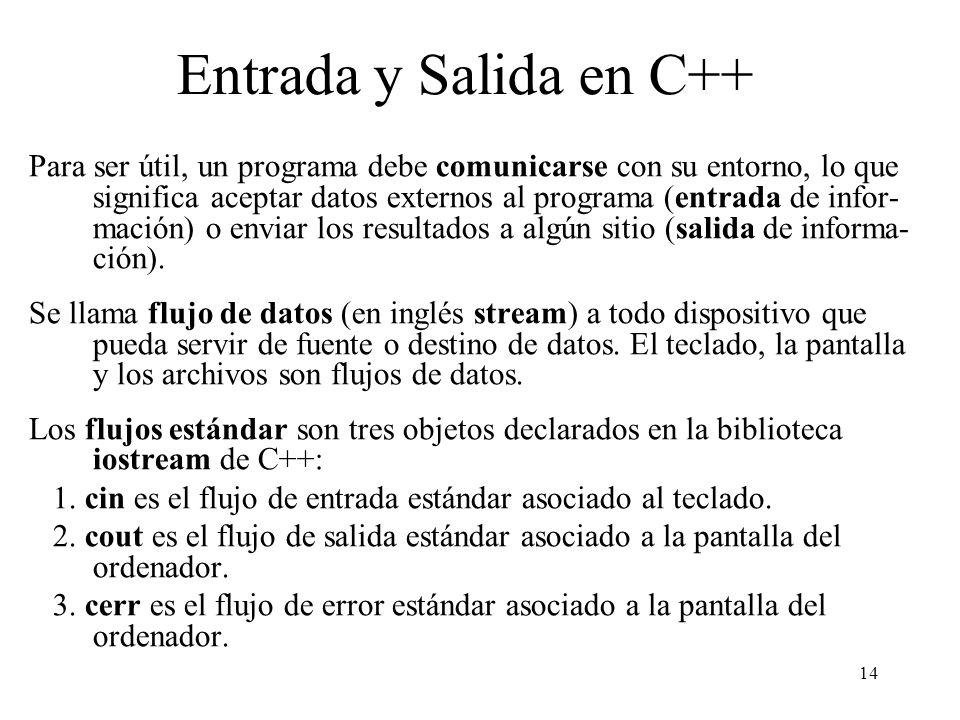 14 Entrada y Salida en C++ Para ser útil, un programa debe comunicarse con su entorno, lo que significa aceptar datos externos al programa (entrada de