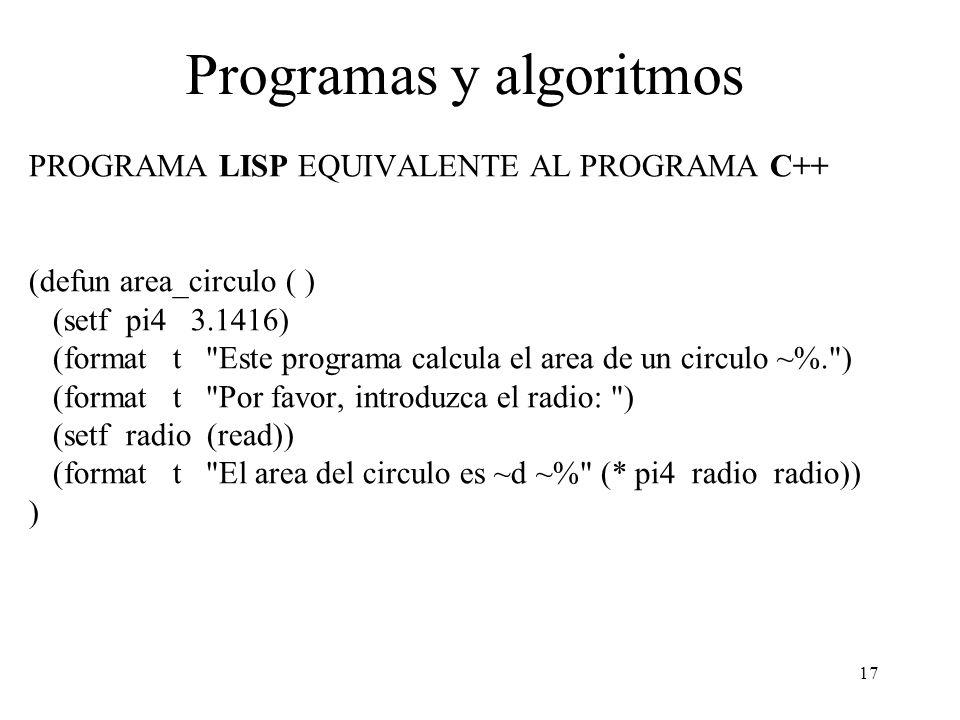 17 Programas y algoritmos PROGRAMA LISP EQUIVALENTE AL PROGRAMA C++ (defun area_circulo ( ) (setf pi4 3.1416) (format t