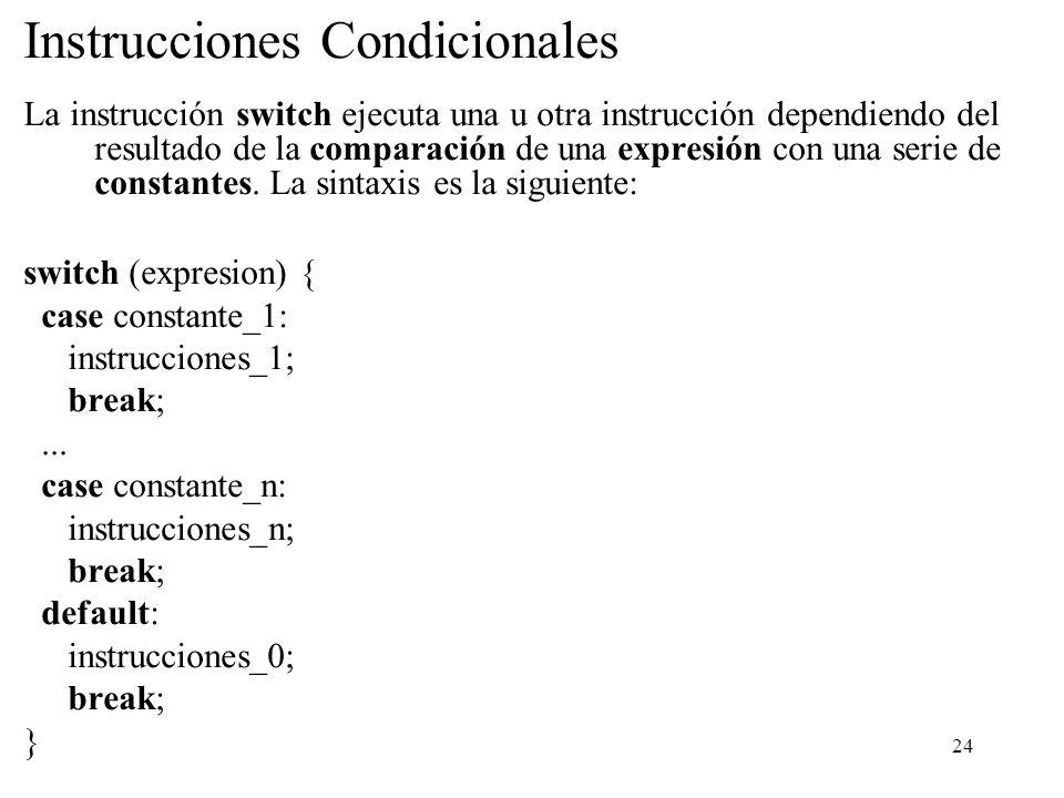 24 Instrucciones Condicionales La instrucción switch ejecuta una u otra instrucción dependiendo del resultado de la comparación de una expresión con u