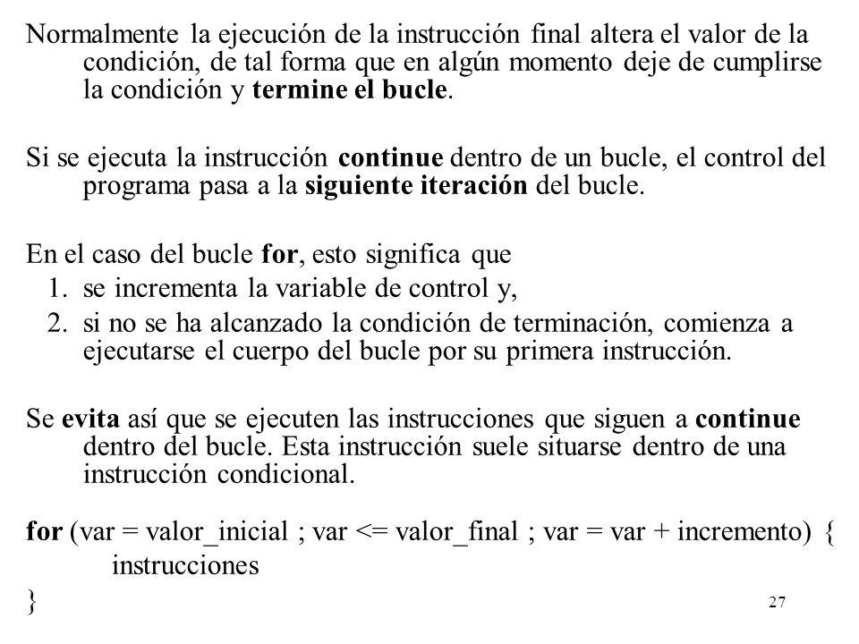27 Normalmente la ejecución de la instrucción final altera el valor de la condición, de tal forma que en algún momento deje de cumplirse la condición