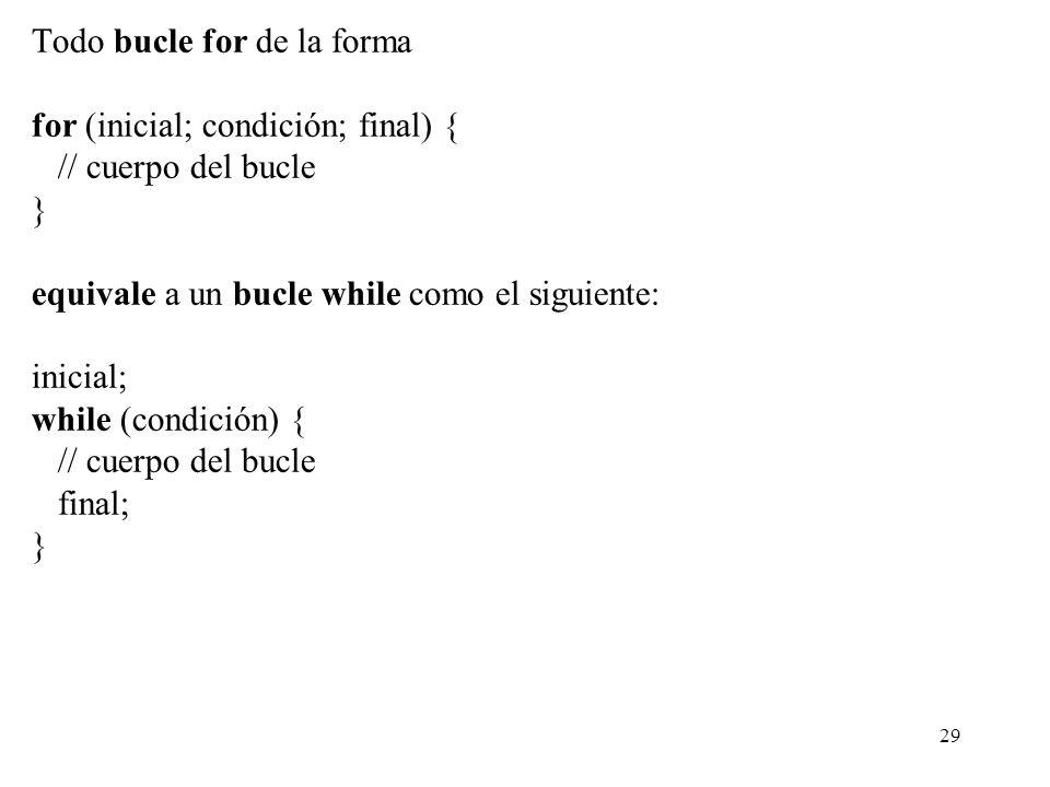 29 Todo bucle for de la forma for (inicial; condición; final) { // cuerpo del bucle } equivale a un bucle while como el siguiente: inicial; while (con