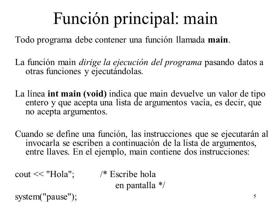 5 Función principal: main Todo programa debe contener una función llamada main. La función main dirige la ejecución del programa pasando datos a otras