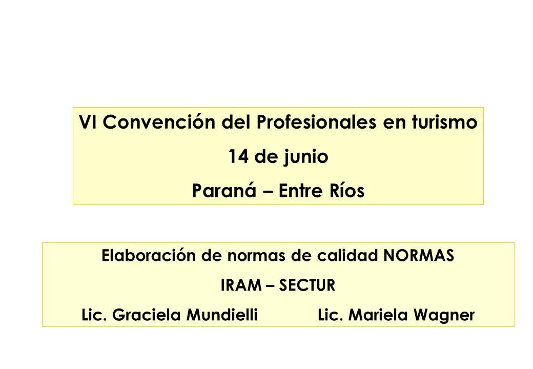 Elaboración de normas de calidad NORMAS IRAM – SECTUR Lic. Graciela Mundielli Lic. Mariela Wagner VI Convención del Profesionales en turismo 14 de jun