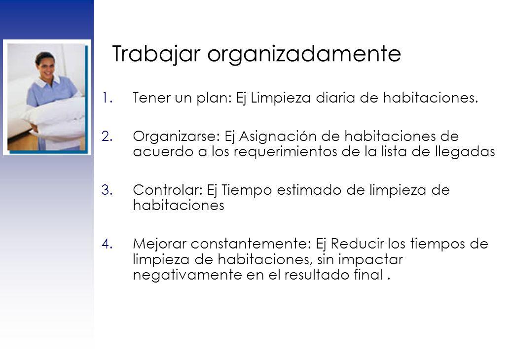 Trabajar organizadamente 1.Tener un plan: Ej Limpieza diaria de habitaciones. 2.Organizarse: Ej Asignación de habitaciones de acuerdo a los requerimie