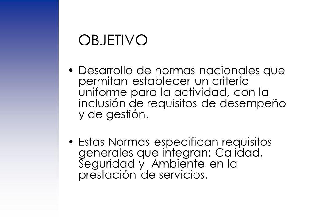 OBJETIVO Desarrollo de normas nacionales que permitan establecer un criterio uniforme para la actividad, con la inclusión de requisitos de desempeño y