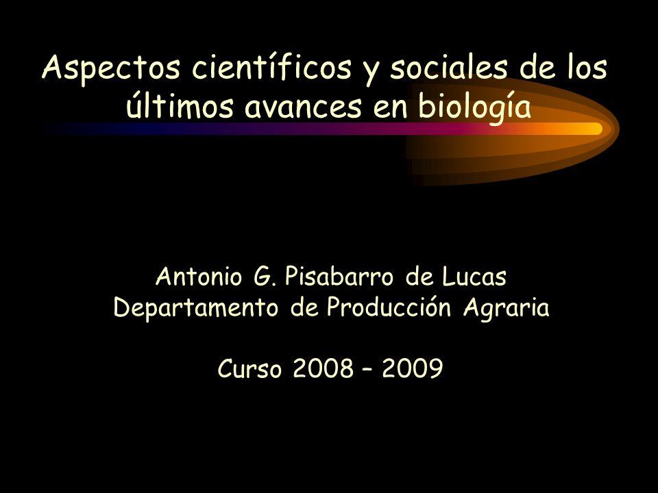 Aspectos científicos y sociales de los últimos avances en biología Antonio G. Pisabarro de Lucas Departamento de Producción Agraria Curso 2008 – 2009